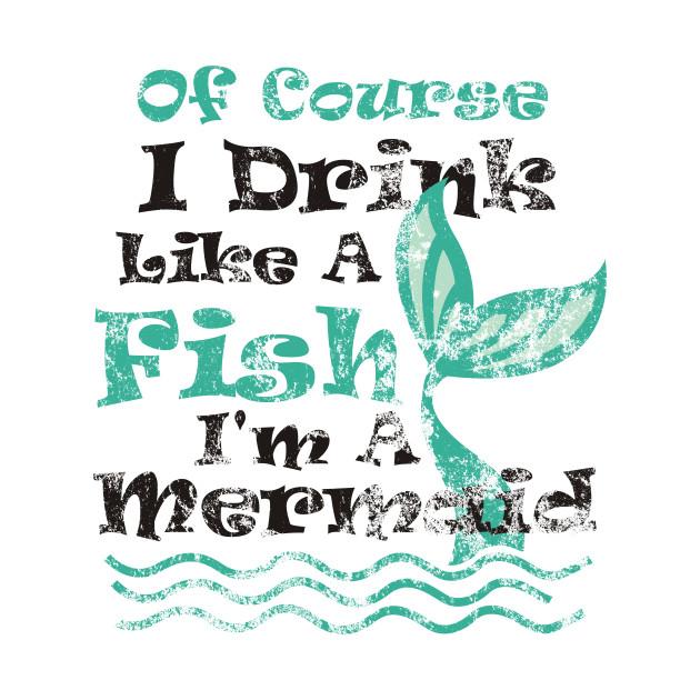 b606e1e02 Of Course I Drink Like A Fish I'm A Mermaid - Mermaid - T-Shirt ...