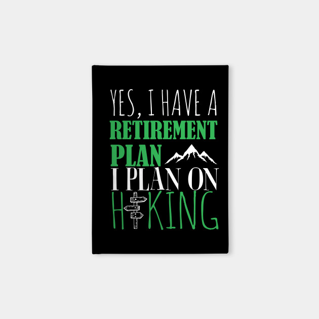 Yes I Have A retirement Plan I Plan on Hiking