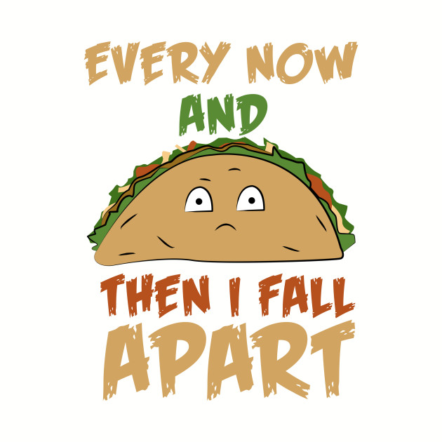 I Fall Apart Music Id: Every Now And Then I Fall Apart Funny Taco Pun