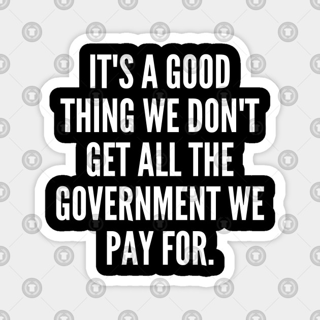 It s a good thing we don t get all the government we pay for