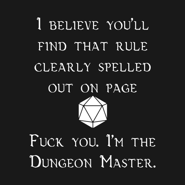 Fuck you. I'm the Dungeon Master.