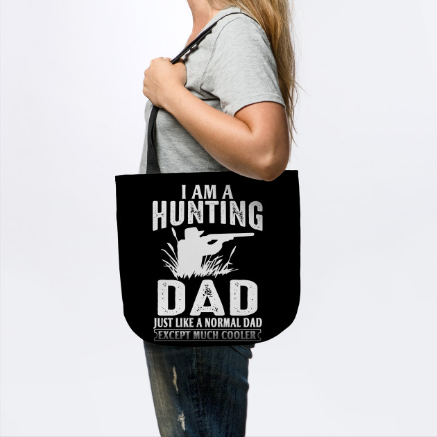 I Am A Hunting Dad Just Like A Normal Dad Except Much Cooler