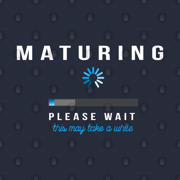 Maturing - Loading Please Wait