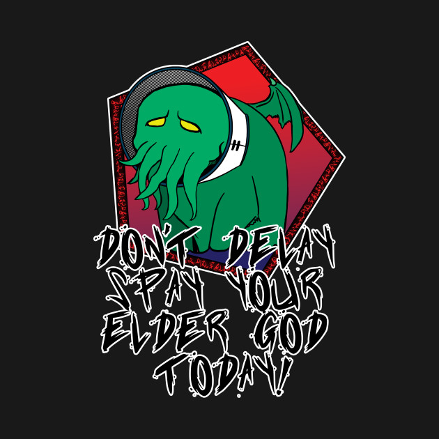Don't Delay Spay Your Elder God Today! T-Shirt