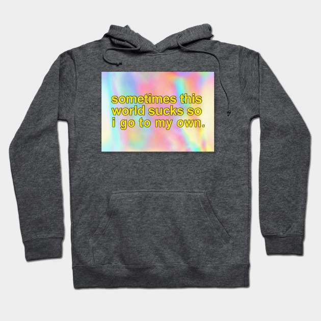 Sometimes This World Sucks So I Go To My Own. ∆∆∆ Aesthetic Design Hoodie 00be873b4dd2
