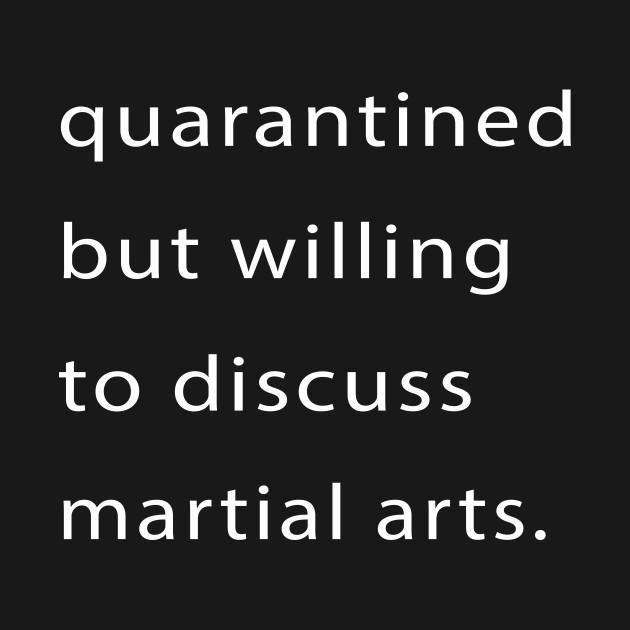 Quarantined But Willing To Discuss Martial Arts