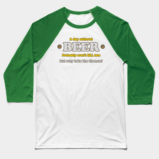 A day without Beer probably won't kill me, but why take the chance? - Novelty Graphic Baseball T-Shirt