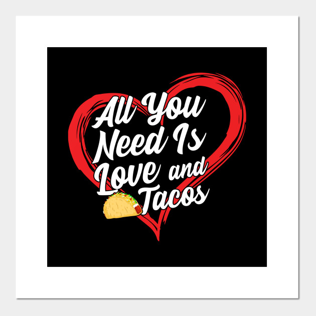All You Need Is Love And Tacos All You Need Is Love And Tacos Posters And Art Prints Teepublic