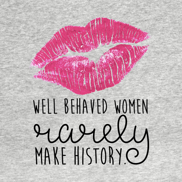 well behaved women rarely make history Well behaved women rarely make history t-shirt unlimited options to combine colours, sizes & styles discover t-shirts by international designers now.