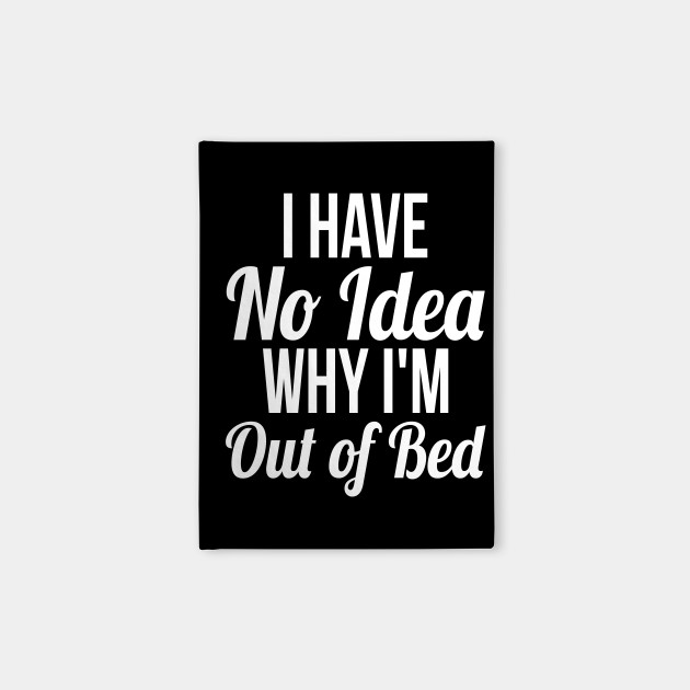 I Have No Idea Why Im Out Of Bed Sleep Quotes Funny T Shirt Sleep