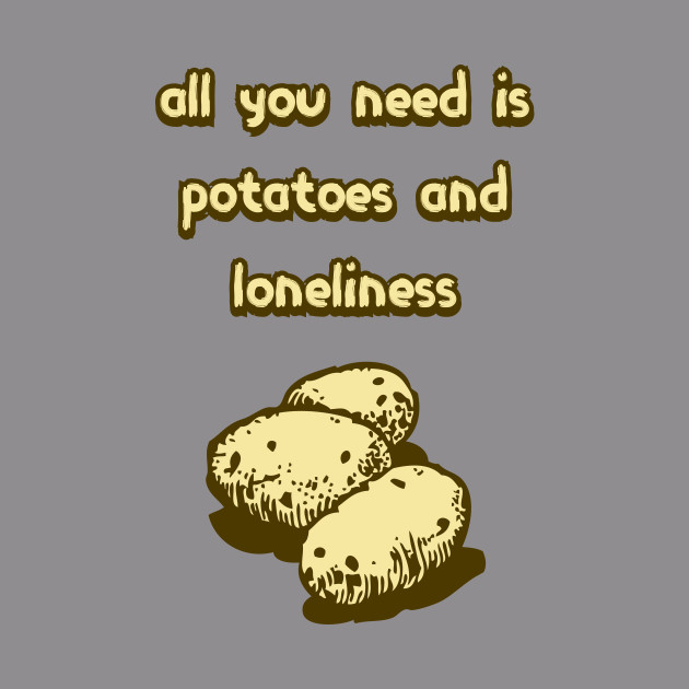 All You Need Is Potatoes and Loneliness