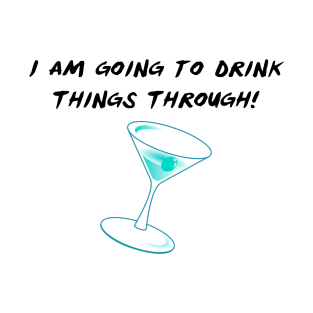 I Am Going To Drink Things Through! t-shirts