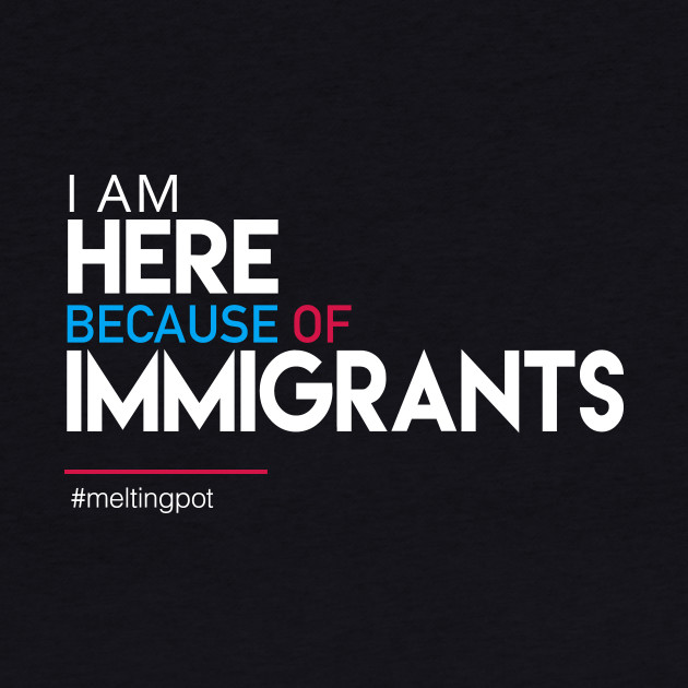 I'm Here Because of Immigrants