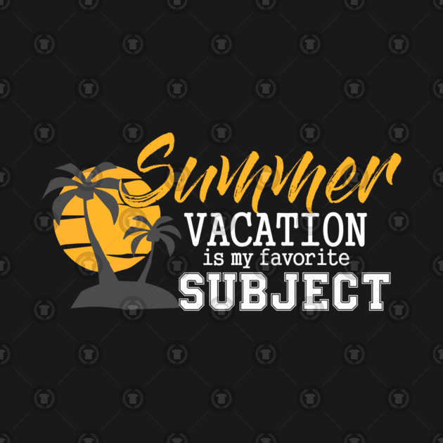 89c0028470ed Summer Vacation is my favorite Subject Teacher Break - Summer ...
