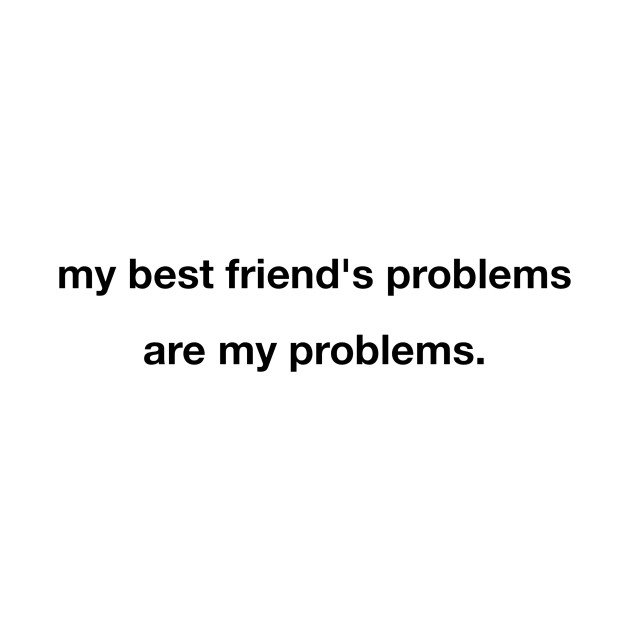 My Best Friend\'\'s Problems Are My Problems