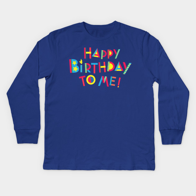 Happy Birthday To Me Kids Long Sleeve T Shirt
