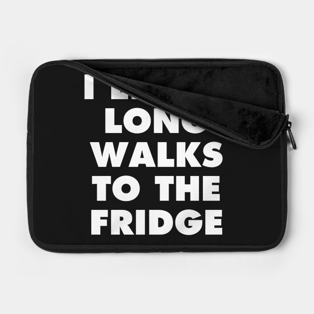 I ENJOY LONG WALKS TO THE FRIDGE