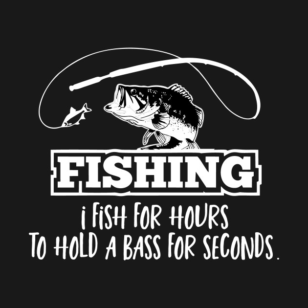 Funny Bass Fishing Quote Fisherman Sports Fishing T Shirt