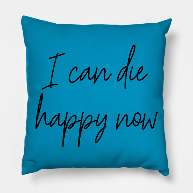 I Can Die Happy Now Hilarious Quote / Funny Humor Humorous Silly  Melodramatic Quotes and Sayings