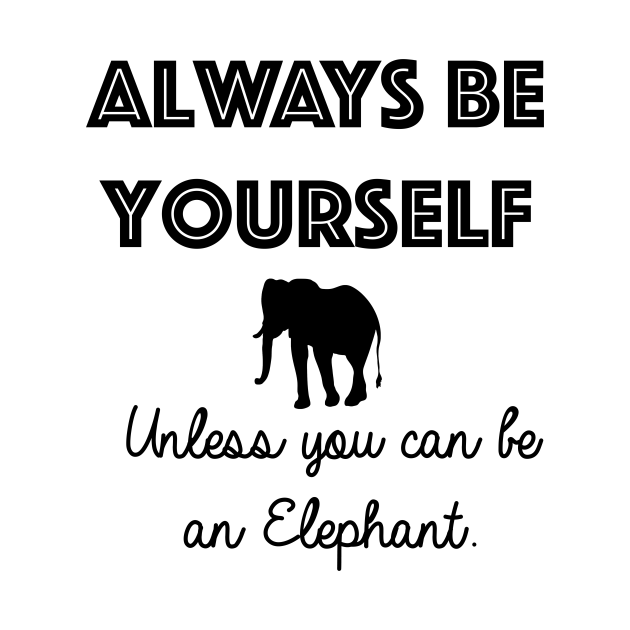 Always be yourself - unless you can be an elephant