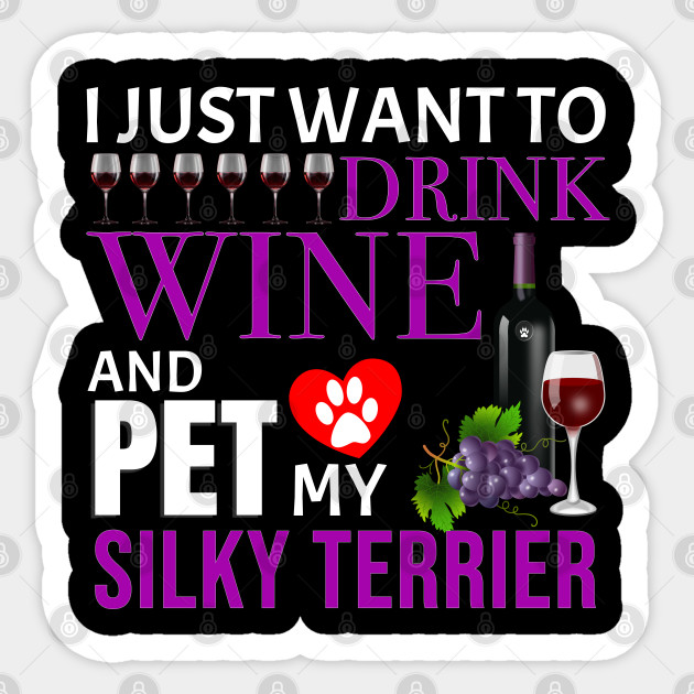 I Just Want To Drink Wine And Pet My Silky Terrier - Gift For ...