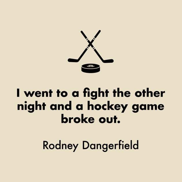 I went to a fight the other night and a hockey game broke out.  Rodney Dangerfield