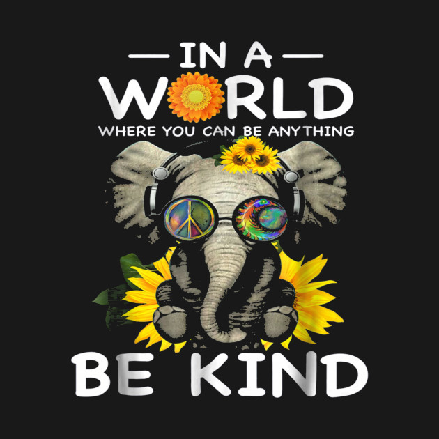 463f45e0a In a World where you can be anything BE KIND elephant Tshirt - In A ...
