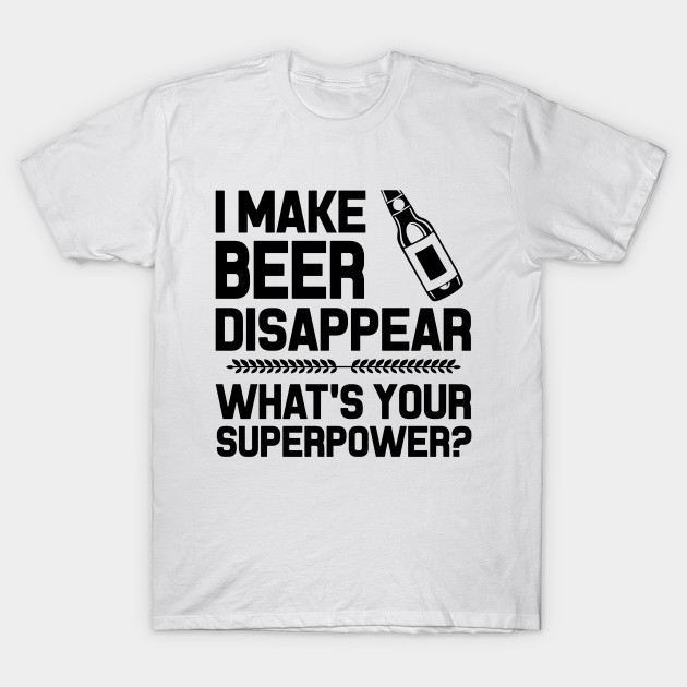 a374de92 I MAKE BEER DISAPPEAR WHAT'S YOUR SUPERPOWER BLACK - I Make Beer ...