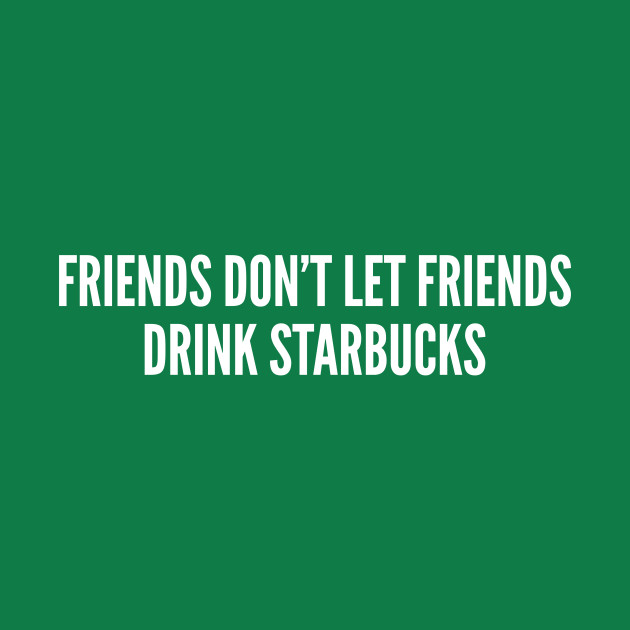 friends don t let friends drink starbucks funny statement slogan