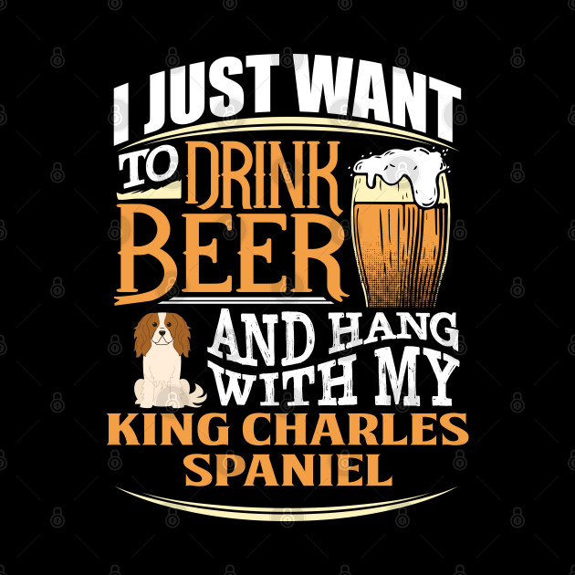 I Just Want To Drink Beer And Hang With  My King Charles Spaniel - Gift For King Charles Spaniel Owner King Charles Spaniel Lover