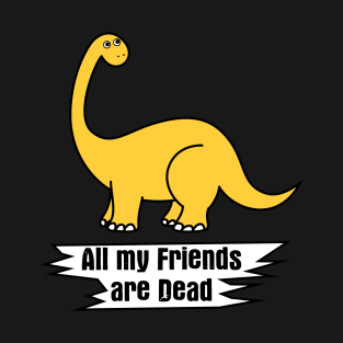 d819ebe0 Funny Cute Dinosaur - All my friends are dead T-Shirt