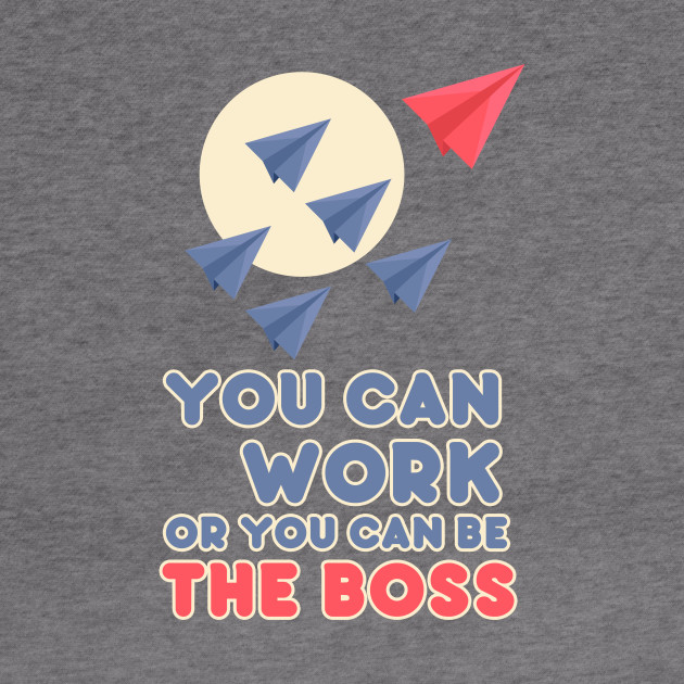 You Can Work or You Can Be the Boss