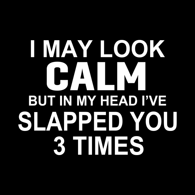 I MAY LOOK CALM BUT IN MY HEAD I'VE SLAPPED YOU 3 TIMES