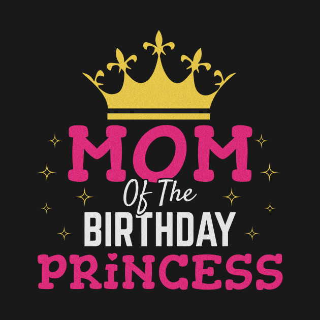 Mom Of The Birthday Princess Gift Girl Mommy Daughter Party