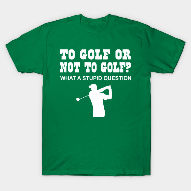 To Golf or Not to Golf? what a stupid question
