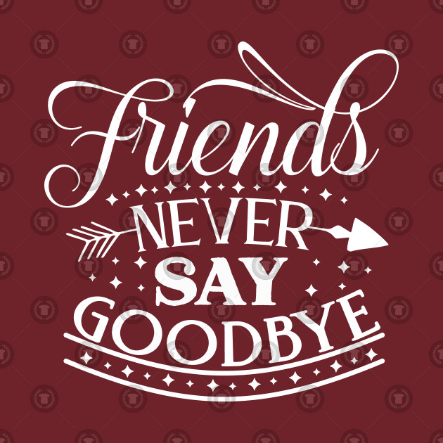 d6bf137f8e2 Friends Never Say Goodbye