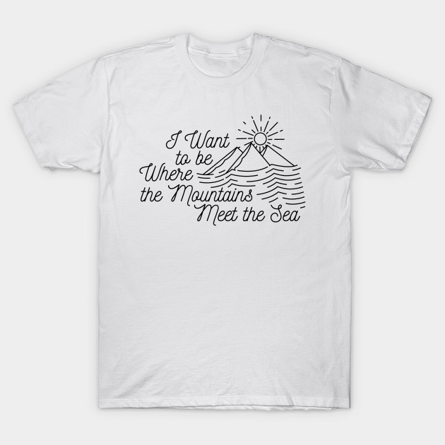 I Want to be Where the Mountains Meet the Sea T-Shirt