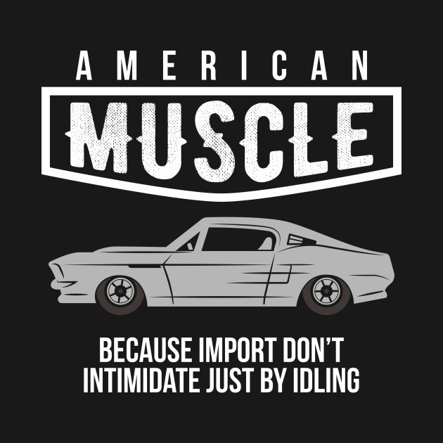 american muscle because import don't intimidate justidling