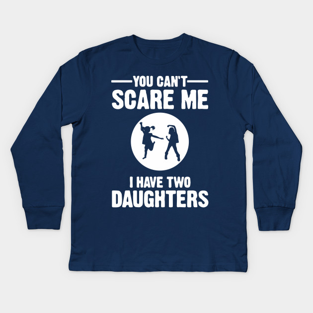 b2af9770 You Can't Scare Me I Have Two Daughters Shirt Father's Day Mother's Day Dad  Papa Mom Mommy Gift Kids Long Sleeve T-Shirt