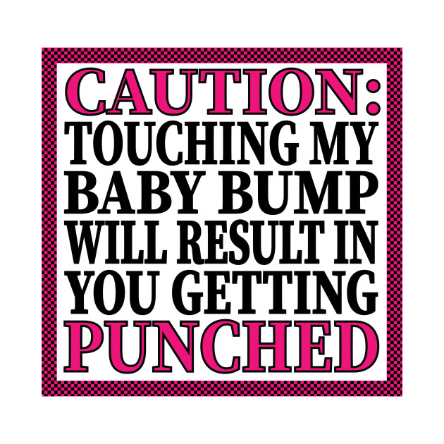 Caution: Touching My Baby Bump Will Result In You Getting Punched