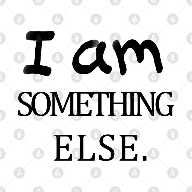 I am something else