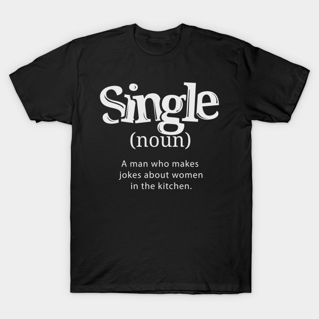 Single Man Who Makes Jokes About Women In The Kitchen