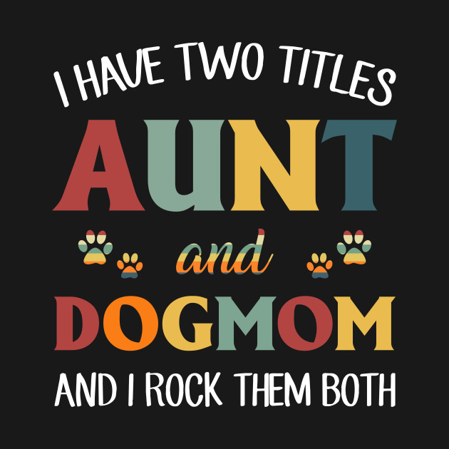 0ef20eaef2b83 I Have Two Titles Aunt And Dog Mom And I Rock Them Both - Aunt And ...