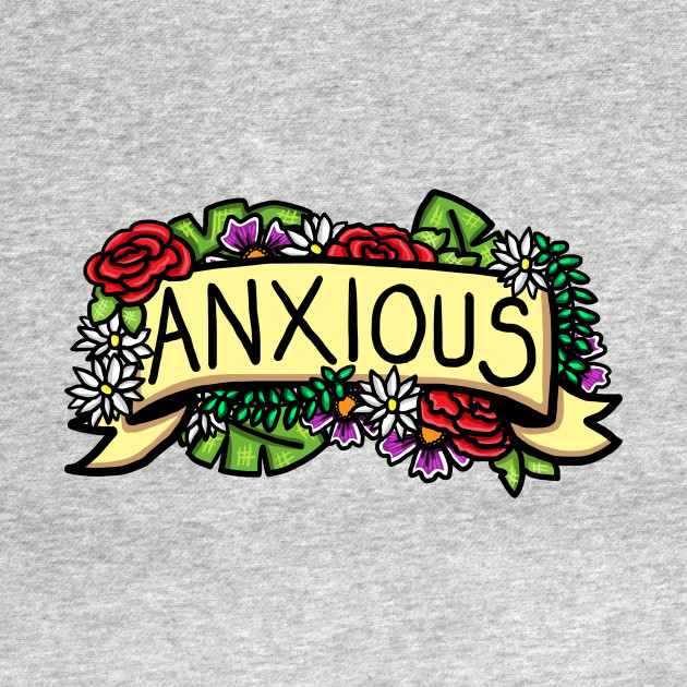 Anxiety Banner Floral Illustration Anxious T Shirt Teepublic