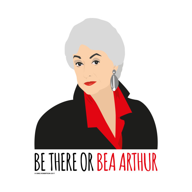 Golden Girls - Be there or Bea Arthur