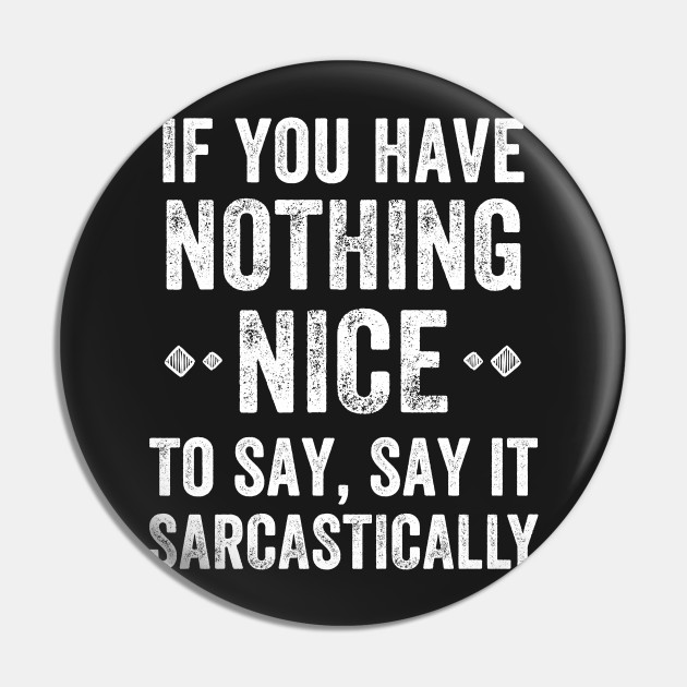 If you have nothing nice to say, say it sarcastically