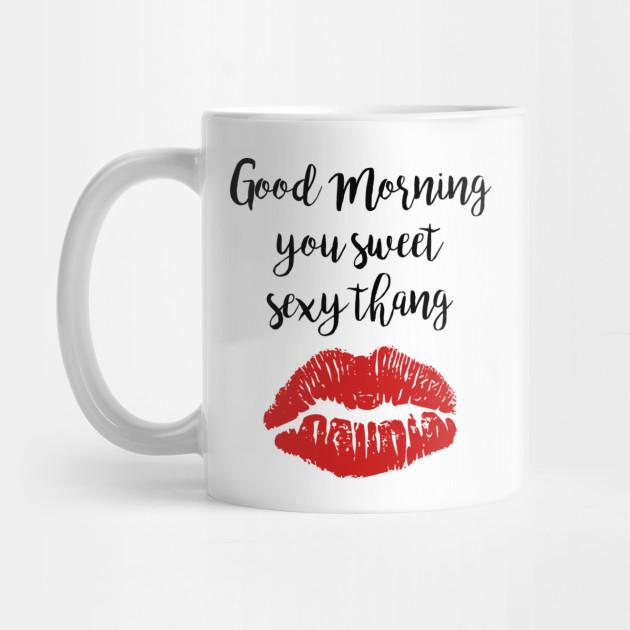 Top Cute Good Morning You Sweet Sexy Thang - Coffee Cup Gift - Mug @BD49