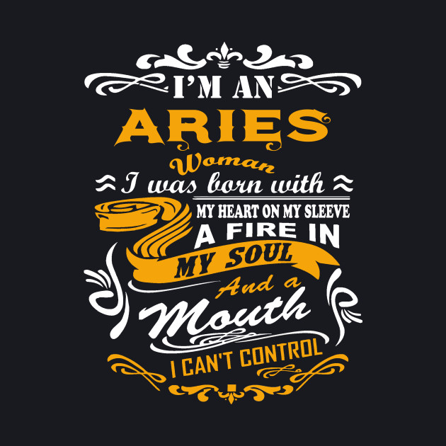 I am an aries woman i was born with my heart on my sleeve a fire in my soul  and a mouth T-Shirt