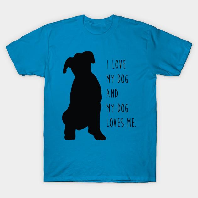 28579dfec47e I Love My Dog and My Dog Loves Me. - I Love Dogs - T-Shirt   TeePublic