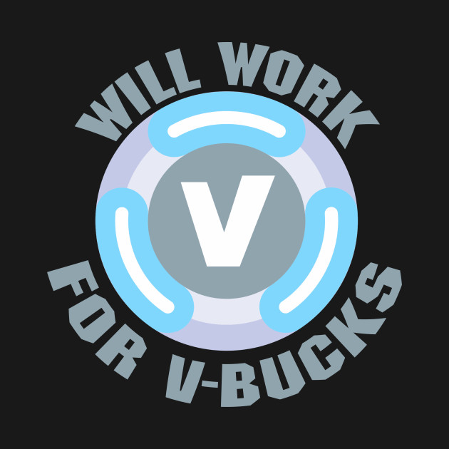 Will Work For V Bucks Fortnite T Shirt Teepublic